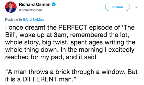 """Text - Richard Osman Follow @richardosman Replying to @AndrêwMale I once dreamt the PERFECT episode of 'The Bill', woke up at 3am, remembered the lot, whole story, big twist, spent ages writing the whole thing down. In the morning I excitedly reached for my pad, and it said """"A man throws a brick through a window. But it is a DIFFERENT man."""""""