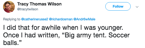 """Text - Tracy Thomas Wilson Follow @tracytwilson Replying to @catherinerusse2 @richardosman @AndrowMale I did that for awhile when I was younger. Once I had written, """"Big army tent. Soccer balls."""""""