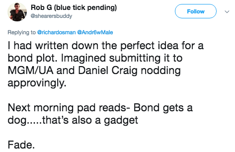 Text - Rob G (blue tick pending) @shearersbuddy Follow Replying to @richardosman @Andr6wMale I had written down the perfect idea for a bond plot. Imagined submitting it to MGM/UA and Daniel Craig nodding approvingly. Next morning pad reads- Bond gets a dog.....that's also a gadget Fade.