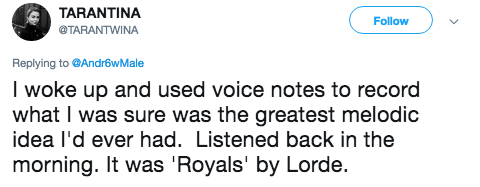 Text - TARANTINA Follow @TARANTWINA Replying to@AndrowMale I woke up and used voice notes to record what I was sure was the greatest melodic idea I'd ever had. Listened back in the morning. It was 'Royals' by Lorde.