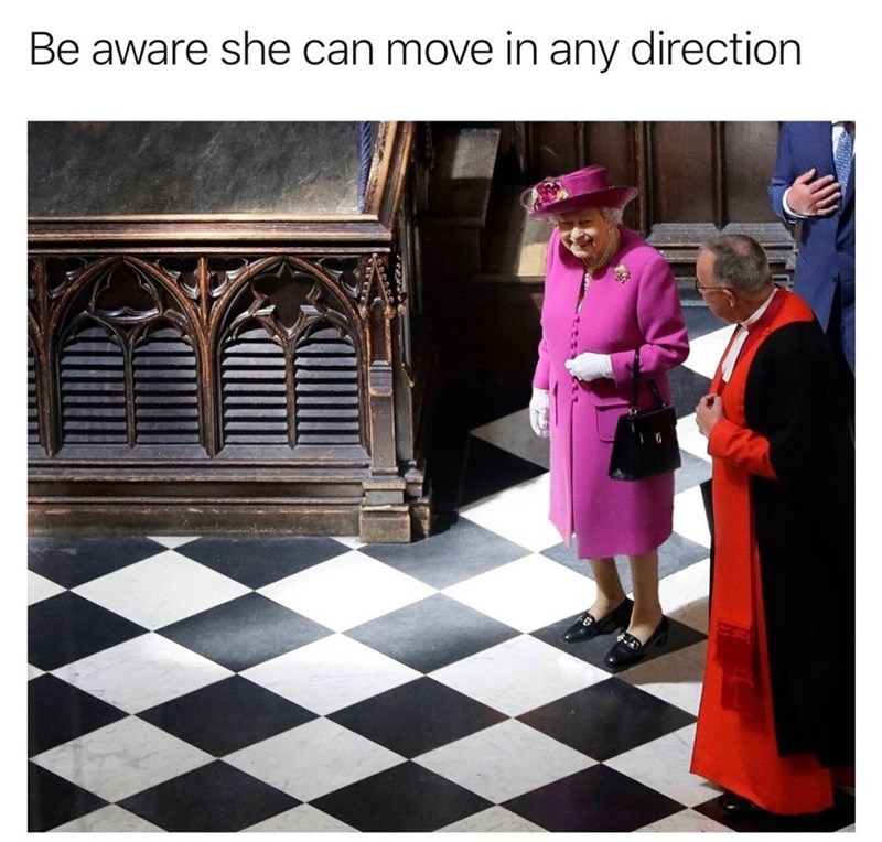 "Caption that reads, ""Be aware she can move in any direction"" above a pic of Queen Elizabeth walking on a floor that looks like checkers"