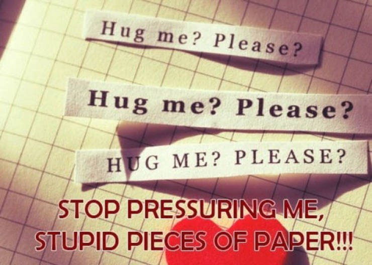 Text - Hug me? Please? Hug me? Please? HUG ME? PLEASE? STOP PRESSURING ME STUPID PIECES OF PAPER!!!