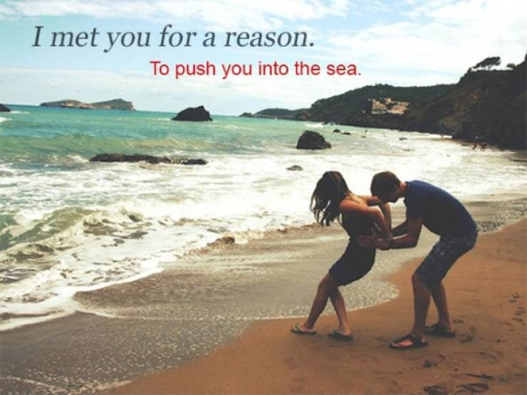 Beach - I met you for a reason. To push you into the sea.
