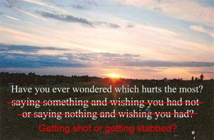 Sky - Have you ever wondered which hurts the most? saying something and wishing you had not or saying nothing and wishing you had? Getting shot or getting stabbed?