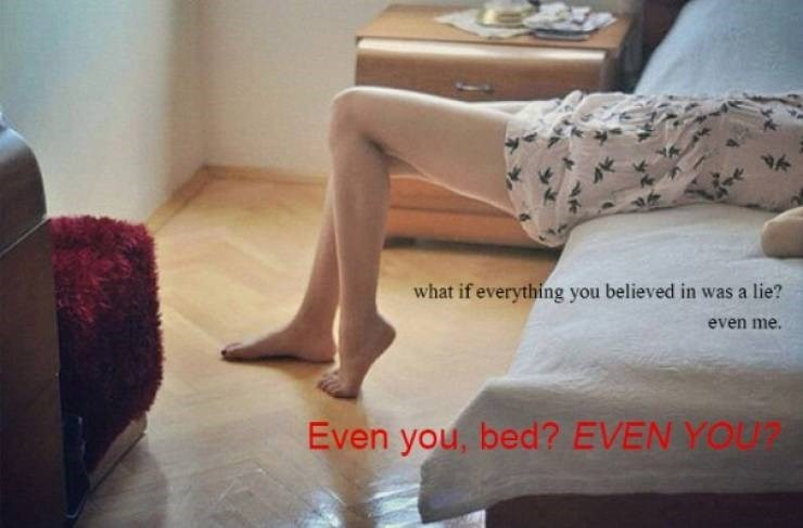 Floor - what if everything you believed in was a lie? even me. Even you, bed? EVEN YOU