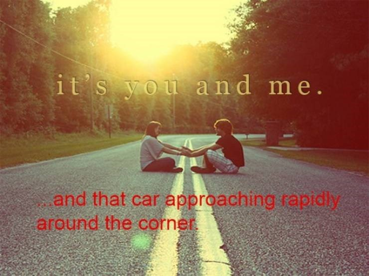 Text - it's you and me. and that car approaching rapidly around the corner