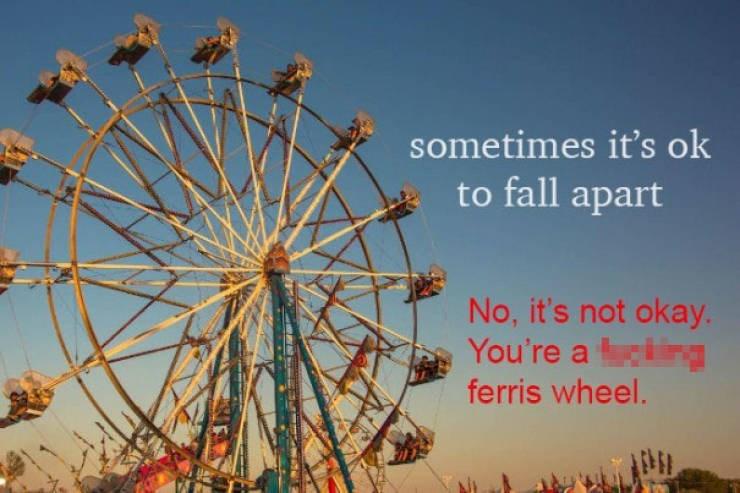 Ferris wheel - sometimes it's ok to fall apart No, it's not okay You're a ng ferris wheel.
