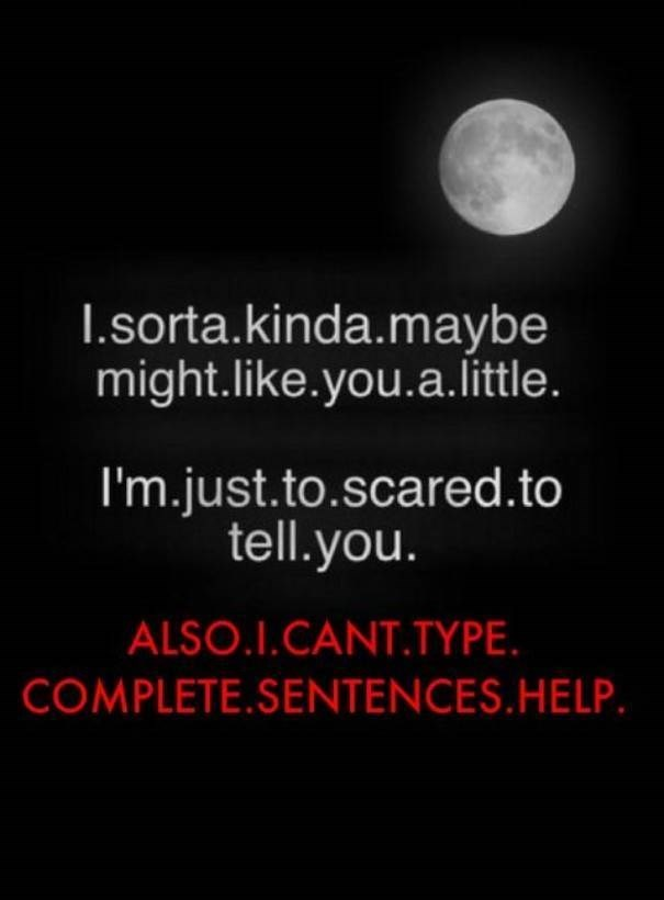Text - I.sorta.kinda.maybe might.like.you.a. little. I'm.just.to.scared.to tell.you. ALSO.I.CANT.TYPE COMPLETE.SENTENCES. HELP.