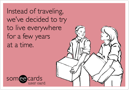 Text - Instead of traveling, we've decided to try to live everywhere for a few years at a time. someecards user card