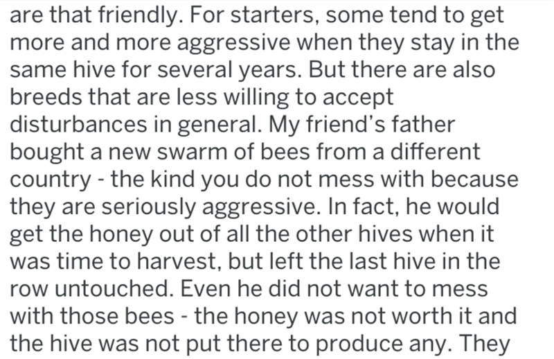 Text - are that friendly. For starters, some tend to get more and more aggressive when they stay in the same hive for several years. But there are also breeds that are less willing to accept disturbances in general. My friend's father bought a new swarm of bees from a different country -the kind you do not mess with because they are seriously aggressive. In fact, he would get the honey out of all the other hives when it was time to harvest, but left the last hive in the row untouched. Even he di