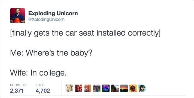 Text - Exploding Unicorn XplodingUnicorn [finally gets the car seat installed correctlyl Me: Where's the baby? Wife: In college RETWEETS LIKES 2,371 4,702