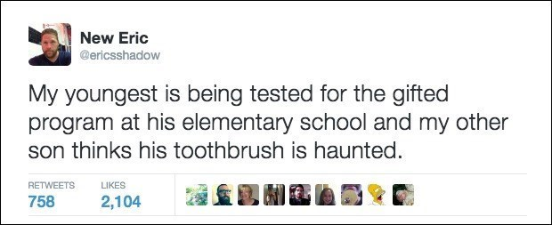 Text - New Eric @ericsshadow My youngest is being tested for the gifted program at his elementary school and my other son thinks his toothbrush is haunted. RETWEETS LIKES 758 2,104
