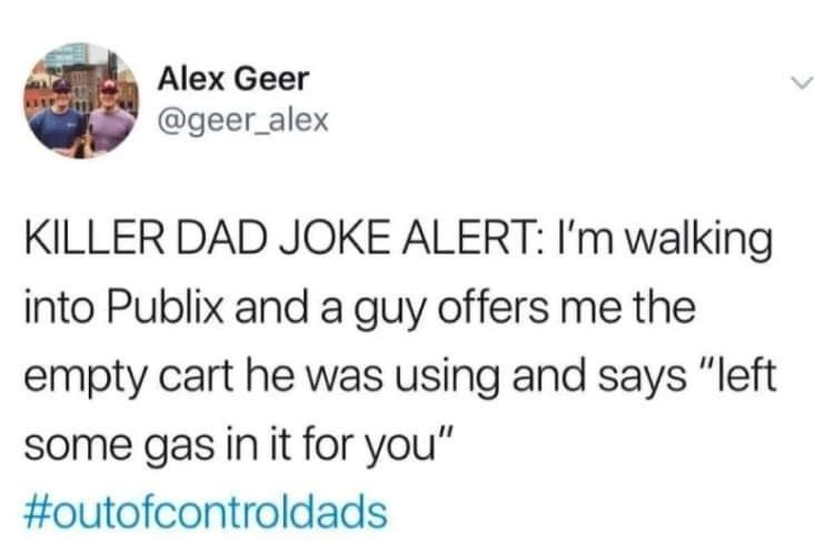 """Text - Alex Geer @geer_alex KILLER DAD JOKE ALERT: I'm walking into Publix and a guy offers me the empty cart he was using and says """"left some gas in it for you"""" #outofcontroldads"""