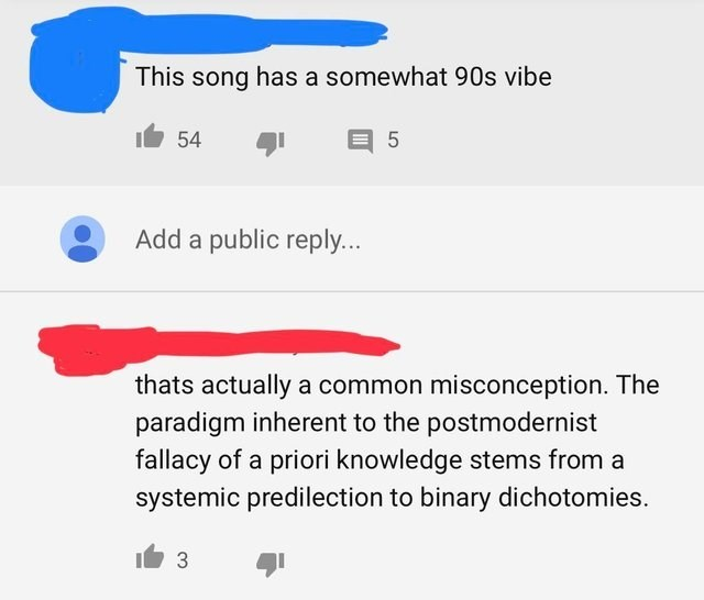 Text - This song has a somewhat 90s vibe 5 54 Add a public reply.. thats actually a common misconception. The paradigm inherent to the postmodernist fallacy of a priori knowledge stems from a systemic predilection to binary dichotomies. 3