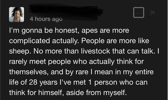 Text - 4 hours ago I'm gonna be honest, apes are more complicated actually. People are more like sheep. No more than livestock that can talk. I rarely meet people who actually think for themselves, and by rare I mean in my entire life of 28 years 've met 1 person who can think for himself, aside from myself.