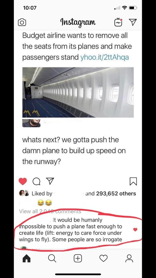 Text - 10:07 nstagram Budget airline wants to remove all the seats from its planes and make passengers stand yhoo.it/2ttAhqa whats next? we gotta push the damn plane to build up speed on the runway? Liked by and 293,652 others View all 2 Comments It would be humanly impossible to push a plane fast enough to create life (lift: energy to care force under wings to fly). Some people are so irrogate oC