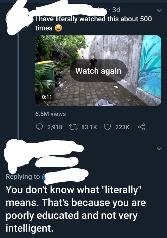 """Text - 3d Thave literally watched this about 500 times Watch again 0:11 6.5M views 2,918L83.1K 223K Replying to You don't know what """"literally"""" means. That's because you are poorly educated and not very intelligent."""