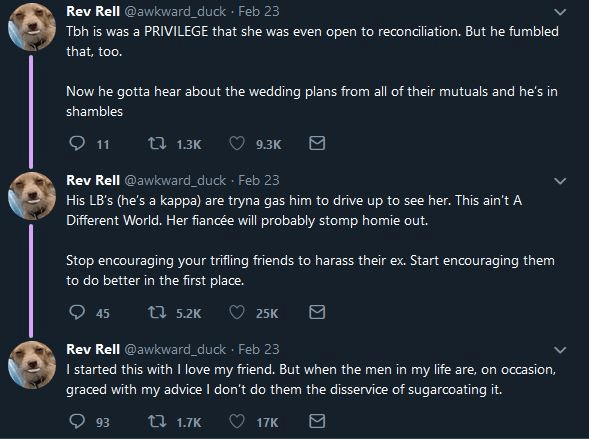 Text - Rev Rell @awkward_duck Feb 23 Tbh is was a PRIVILEGE that she was even open to reconciliation. But he fumbled that, too. Now he gotta hear about the wedding plans from all of their mutuals and he's in shambles 11 t 1.3K 9.3K Rev Rell @awkward_duck Feb 23 His LB's (he's kappa) are tryna gas him to drive up to see her. This ain't A a Different World. Her fiancée will probably stomp homie out. Stop encouraging your trifling friends to harass their ex. Start encouraging them to do better in t
