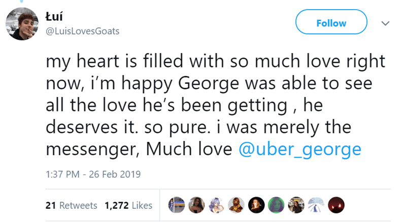 Text - Łuí Follow @LuisLovesGoats my heart is filled with so much love right now, i'm happy George was able to see all the love he's been getting, he deserves it. so pure. i was merely the messenger, Much love @uber_george 1:37 PM 26 Feb 2019 21 Retweets 1,272 Likes