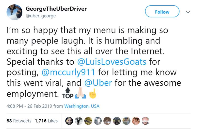 Text - GeorgeTheUberDriver @uber_george Follow I'm so happy that my menu is making so many people laugh. It is humbling and exciting to see this all over the Internet. Special thanks to @LuisLovesGoats for posting, @mccurly911 for letting me know this went viral, and @Uber for the awesome employment. TOP 4:08 PM - 26 Feb 2019 from Washington, USA 88 Retweets 1,716 Likes