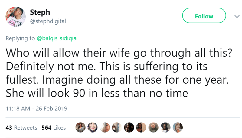 Text - Steph @stephdigital Follow Replying to @balqis_sidiqia Who will allow their wife go through all this? Definitely not me. This is suffering to its fullest. Imagine doing all these for one year. She will look 90 in less than no time 11:18 AM - 26 Feb 2019 43 Retweets 564 Likes
