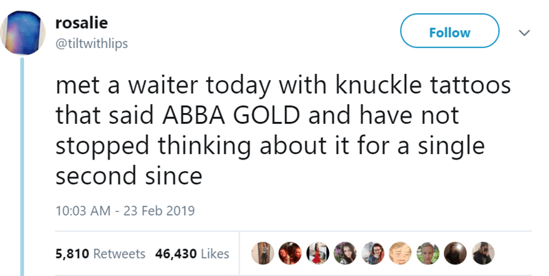 Text - rosalie Follow @tiltwithlips met a waiter today with knuckle tattoos that said ABBA GOLD and have not stopped thinking about it for a single second since 10:03 AM - 23 Feb 2019 5,810 Retweets 46,430 Likes
