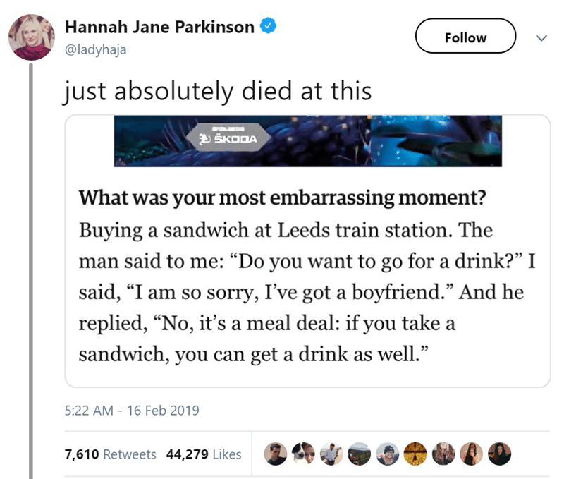 """Text - Hannah Jane Parkinson Follow @ladyhaja just absolutely died at this SKODA What was your most embarrassing moment? Buying a sandwich at Leeds train station. The man said to me: """"Do you want to go for a drink?"""" I said, """"I am so sorry, I've got a boyfriend."""" And he replied, """"No, it's a meal deal: if you take sandwich, you can get a drink as well."""" 5:22 AM 16 Feb 2019 7,610 Retweets 44,279 Likes"""