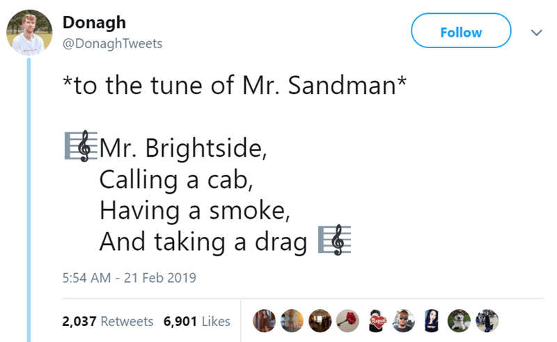 Text - Donagh Follow @DonaghTweets *to the tune of Mr. Sandman* Mr. Brightside, Calling a cab, Having a smoke, And taking a drag 5:54 AM - 21 Feb 2019 2,037 Retweets 6,901 Likes Repea >