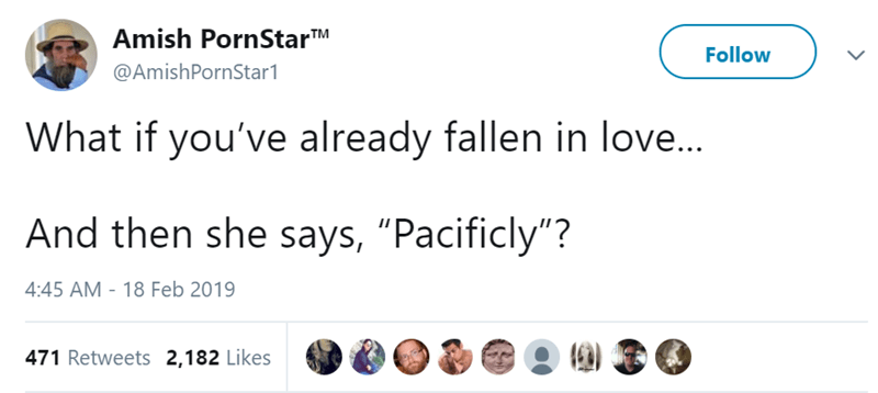 """Text - Amish PornStarTM Follow @AmishPornStar1 What if you've already fallen in love... And then she says, """"Pacificly""""? 4:45 AM - 18 Feb 2019 471 Retweets 2,182 Likes"""