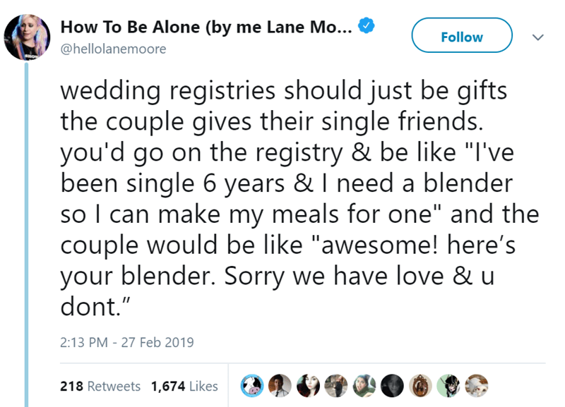 """Text - How To Be Alone (by me Lane Mo... Follow @hellolanemoore wedding registries should just be gifts the couple gives their single friends. you'd go on the registry & be like """"I've been single 6 years & I need a blender so I can make my meals for one"""" and the couple would be like """"awesome! here's your blender. Sorry we have love & u dont."""" 2:13 PM 27 Feb 2019 218 Retweets 1,674 Likes"""