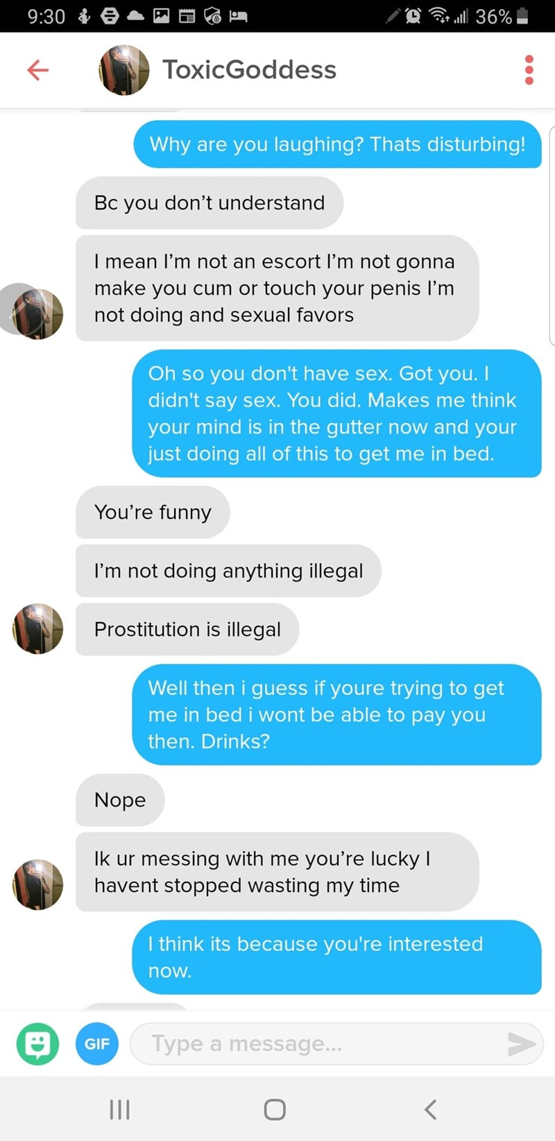 Text - . 36% 9:30 ToxicGoddess Why are you laughing? Thats disturbing! Bc you don't understand I mean l'm not an escort I'm not gonna make you cum or touch your penis l'm not doing and sexual favors Oh so you don't have sex. Got you. I didn't say sex. You did. Makes me think your mind is in the gutter now and your just doing all of this to get me in bed. You're funny I'm not doing anything illegal Prostitution is illegal Well then i guess if youre trying to get me in bed i wont be able to pay yo