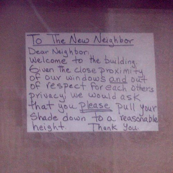 Text - To The New Neighbor Dear Neigh bor: Welcome to the building. G ven the close proximity, of our windows and out of respect for each others privacy we would ask that you Please pull your Shade down to a reasonable height. Thank You.