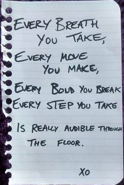 Text - EVERY BREATH You TAKE, EVERY MOVE You MAKE, EVERY BOUD YoU BAEAK EVERY STEP You TAKE IS REALY AUDIBLE THROUGH THE FLOOR. Xo