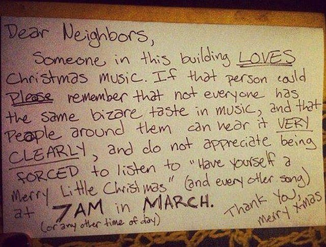 """Text - Dear Neighbors, Someone in this building LOVES Christmas music. If that person cauld Please remember that not everyone has the same bizare taste in music, and that Peaple around them can hear it VERY CLEARLY, and do not appreciate beina FORCED to listen to """"Have yoursef a Merry Little Christ mas"""" (and every otter song) at ZAM in MARCH. Cor any other time of day) sev uey"""