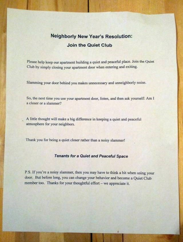 Text - Neighborly New Year's Resolution: Join the Quiet Club Please help keep our apartment building a quiet and peaceful place. Join the Quiet Club by simply closing your apartment door when entering and exiting. Slamming your door behind you makes unnecessary and unneighborly noise. So, the next time you use your apartment door, listen, and then ask yourself: Am I a closer or a slammer? A little thought will make a big difference in keeping a quiet and peaceful atmosphere for your neighbors. T