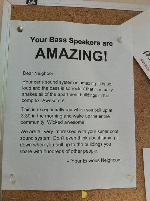 Text - Your Bass Speakers are AMAZING! Dear Neighbor, Your car's sound system is amazing. It is so loud and the bass is so rockin' that it actually shakes all of the apartment buildings in the complex. Awesome! This is exceptionally rad when you pull up at 3:30 in the morning and wake up the entire community. Wicked awesome! We are all very impressed with your super cool sound system. Don't even think about turning it down when you pull up to the buildings you share with hundreds of other people