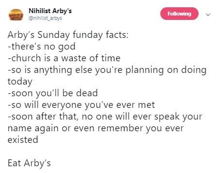 Text - Nihilist Arby's @nihilist arbys Folilowing Arby's Sunday funday facts: -there's no god -church is a waste of time -so is anything else you're planning on doing today -soon you'll be dead -so will everyone you've ever met -soon after that, no one will ever speak your name again or even remember you ever existed Eat Arby's