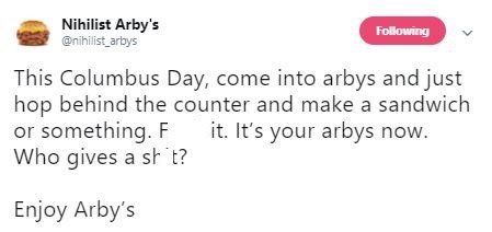 Text - Nihilist Arby's @nihilist arbys Following This Columbus Day, come into arbys and just hop behind the counter and make a sandwich or something. F Who gives a st t? it. It's your arbys now. Enjoy Arby's