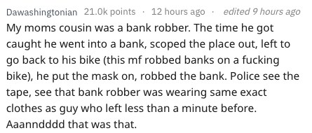 Text - Dawashingtonian 21.0k points 12 hours ago My moms cousin was a bank robber. The time he got caught he went into a bank, scoped the place out, left to go back to his bike (this mf robbed banks on a fucking bike), he put the mask on, robbed the bank. Police see the tape, see that bank robber was wearing same exact clothes as guy who left less than a minute before. edited 9 hours ago Aaanndddd that was that.