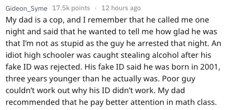 Text - Gideon_Syme 17.5k points 12 hours ago My dad is a cop, and I remember that he called me one night and said that he wanted to tell me how glad he was that I'm not as stupid as the guy he arrested that night. An idiot high schooler was caught stealing alcohol after his fake ID was rejected. His fake ID said he was born in 2001, three years younger than he actually was. Poor guy couldn't work out why his ID didn't work. My dad recommended that he pay better attention in math class.
