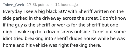 Text - Token_Geek 17.3k points 11 hours ago Everyday I see a big black SUV with Sheriff written on the side parked in the driveway across the street, I don't know if the guy is the sheriff or works for the sheriff but one night I wake up to a dozen sirens outside. Turns out some idiot tried breaking into sheriff dudes house while he was home and his vehicle was right freaking there.