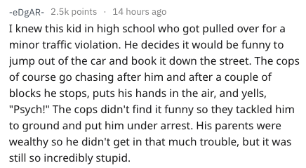 """Text - -eDgAR 2.5k points 14 hours ago I knew this kid in high school who got pulled over for a minor traffic violation. He decides it would be funny to jump out of the car and book it down the street. The cops of course go chasing after him and after a couple of blocks he stops, puts his hands in the air, and yells, """"Psych!"""" The cops didn't find it funny so they tackled him to ground and put him under arrest. His parents were wealthy so he didn't get in that much trouble, but it was still so in"""