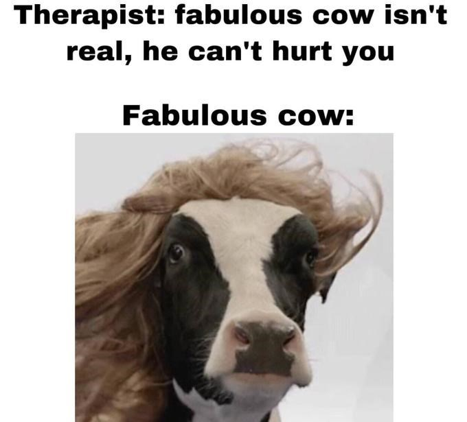 """Caption that reads, """"Therapist: Fabulous cow isn't real, he can't hurt you; Fabulous cow: ..."""" above a pic of a cow wearing a wig"""