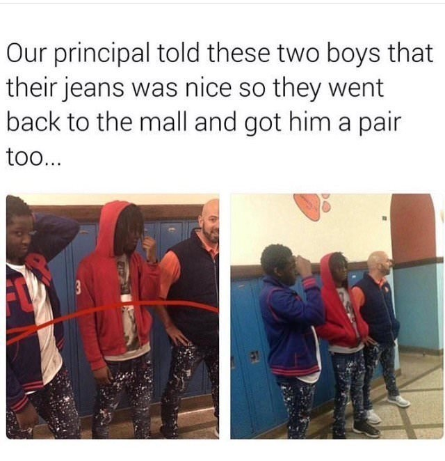 Text - Our principal told these two boys that their jeans was nice so they went back to the mall and got him a pair too...