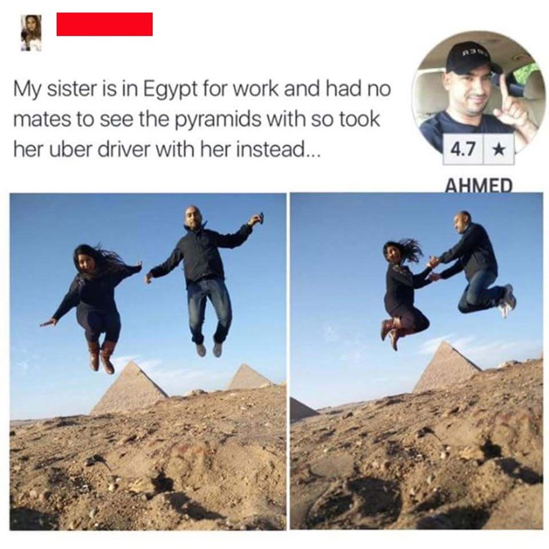 Organism - My sister is in Egypt for work and had no mates to see the pyramids with so took 4.7 her uber driver with her instead... AΗΜED
