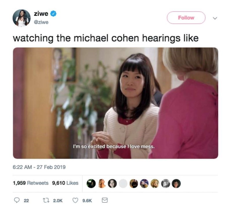 Text - ziwe Follow @ziwe watching the michael cohen hearings like I'm so excited because I love mess. 6:22 AM -27 Feb 2019 1,959 Retweets 9,610 Likes ti 2.0K 22 9.6K