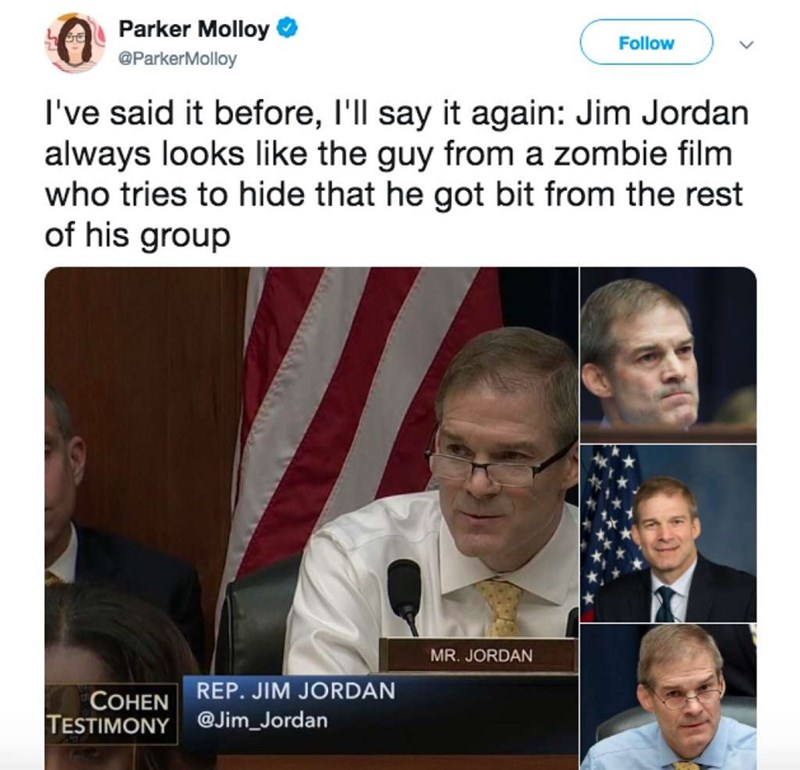Text - Parker Molloy Follow @ParkerMolloy I've said it before, I'll say it again: Jim Jordan always looks like the guy from a zombie film who tries to hide that he got bit from the rest of his group MR. JORDAN REP. JIM JORDAN COHEN TESTIMONY @Jim_Jordan