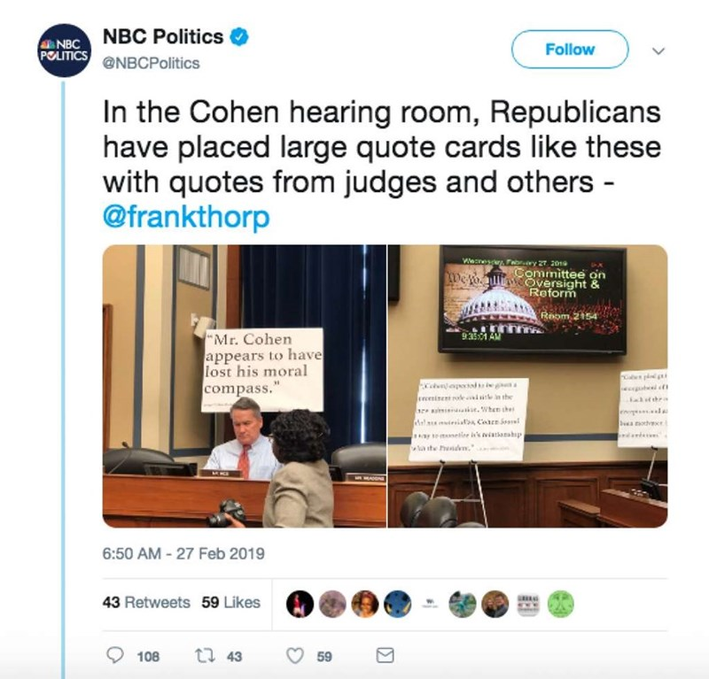 """Web page - NBC Politics NBC Follow POLITICS @NBCPolitics In the Cohen hearing room, Republicans have placed large quote cards like these with quotes from judges and others - @frankthorp Wecnesy, Fabr.y 27 2019 Committee on De foullie Oversight & Reform Room 2154 9351 AM Mr. Cohen appears to have lost his moral compass."""" Ercesinent oe e in the ate.When the Eal tthr ba oth y toselie is's eiatianahp a the ed. 6:50 AM 27 Feb 2019 43 Retweets 59 Likes t 43 108 59"""