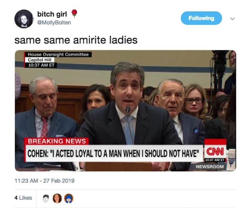 """News - bitch girl @MollyBolten Following same same amirite ladies House Oversight Committee Capitol Hill 10:37 AM ET BREAKING NEWS CAN COHEN: """"I ACTED LOYAL TO A MAN WHEN I SHOULD NOT HAVE"""" 10:37 AM ET NEWSROOM 11:23 AM 27 Feb 2019 4 Likes"""