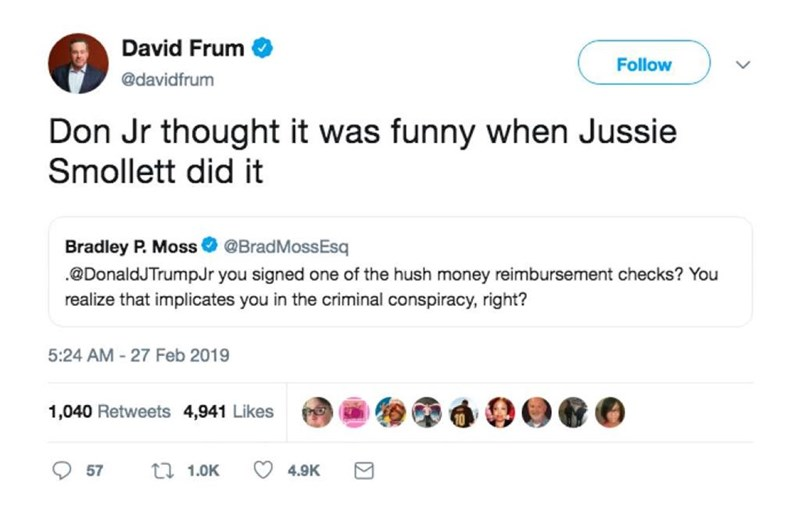 Text - David Frum Follow @davidfrum Don Jr thought it was funny when Jussie Smollett did it Bradley P. Moss @BradMossEsq .@DonaldJTrumpJr you signed one of the hush money reimbursement checks? You realize that implicates you in the criminal conspiracy, right? 5:24 AM -27 Feb 2019 1,040 Retweets 4,941 Likes t 1.0K 57 4.9K